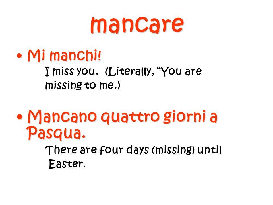 mancare Mi manchi!Mi manchi! I miss you. (Literally, You are missing to me.) Mancano quattro giorni a Pasqua.Mancano quattro giorni a Pasqua. There ar