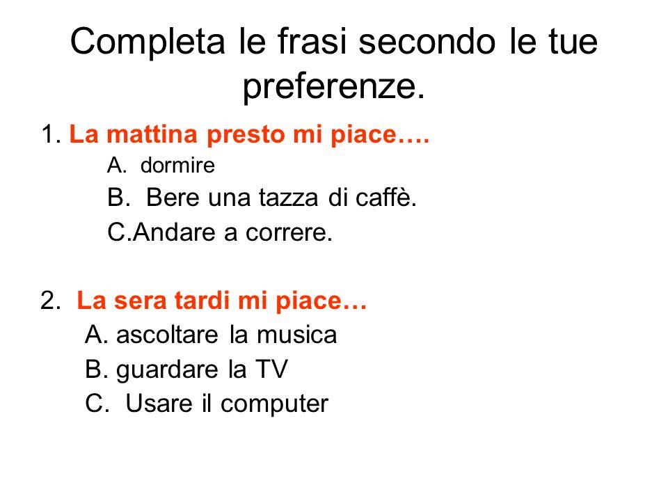 Completa le frasi secondo le tue preferenze. 1. La mattina presto mi piace…. A.dormire B. Bere una tazza di caffè. C.Andare a correre. 2. La sera tard