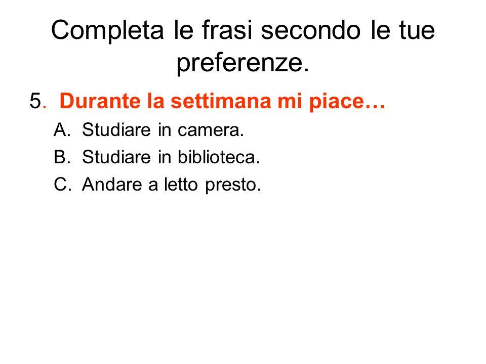 Completa le frasi secondo le tue preferenze. 5. Durante la settimana mi piace… A.Studiare in camera. B.Studiare in biblioteca. C.Andare a letto presto
