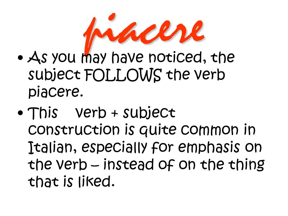 piacere As you may have noticed, the subject FOLLOWS the verb piacere. This verb + subject construction is quite common in Italian, especially for emp
