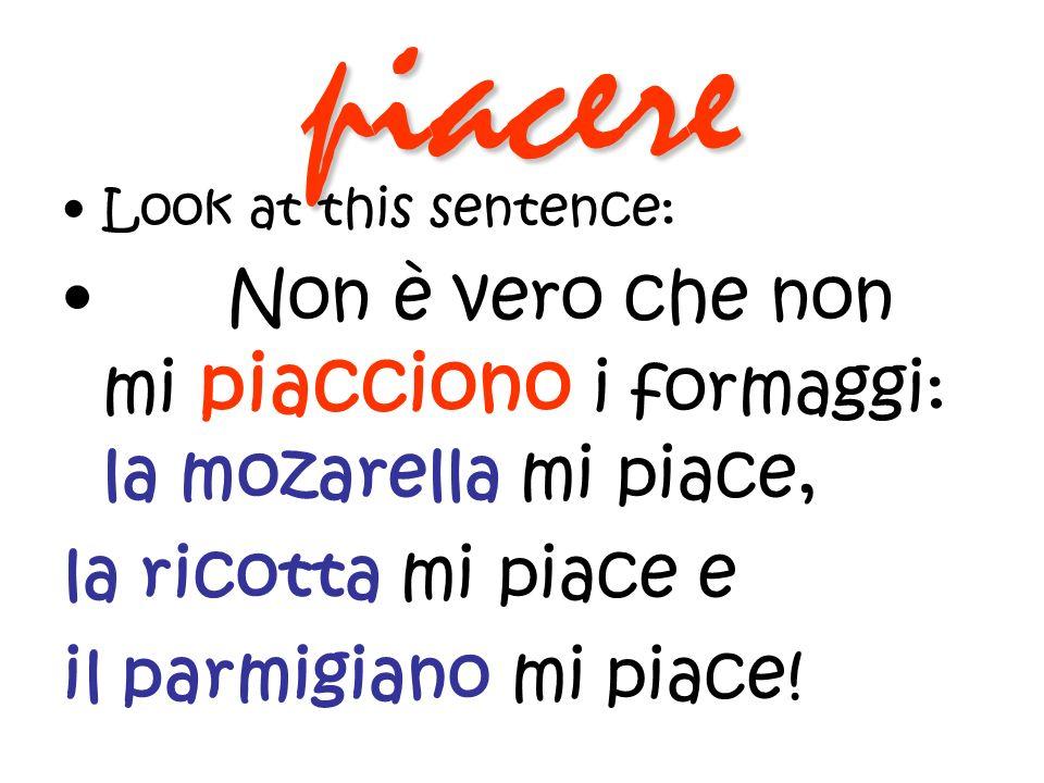 piacere Look at this sentence: Non è vero che non mi piacciono i formaggi: la mozarella mi piace, la ricotta mi piace e il parmigiano mi piace!