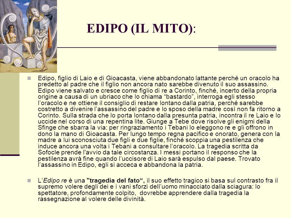 EDIPO (IL MITO): Edipo, figlio di Laio e di Gioacasta, viene abbandonato lattante perché un oracolo ha predetto al padre che il figlio non ancora nato sarebbe divenuto il suo assassino.