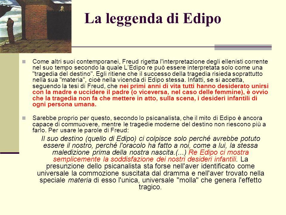 La leggenda di Edipo Come altri suoi contemporanei, Freud rigetta l interpretazione degli ellenisti corrente nel suo tempo secondo la quale LEdipo re può essere interpretata solo come una tragedia del destino .