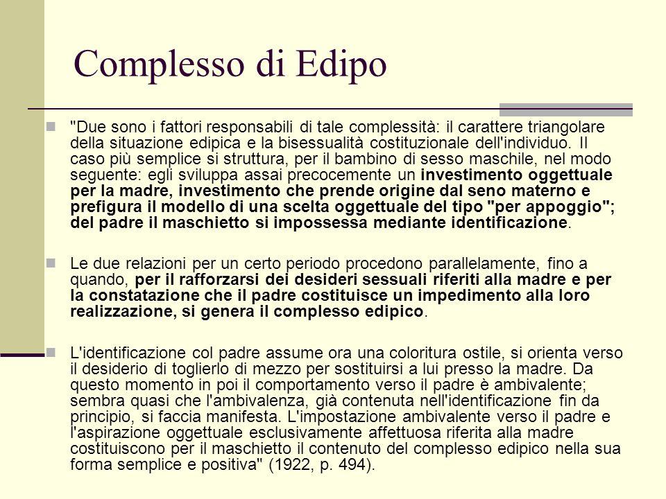 Complesso di Edipo Due sono i fattori responsabili di tale complessità: il carattere triangolare della situazione edipica e la bisessualità costituzionale dell individuo.