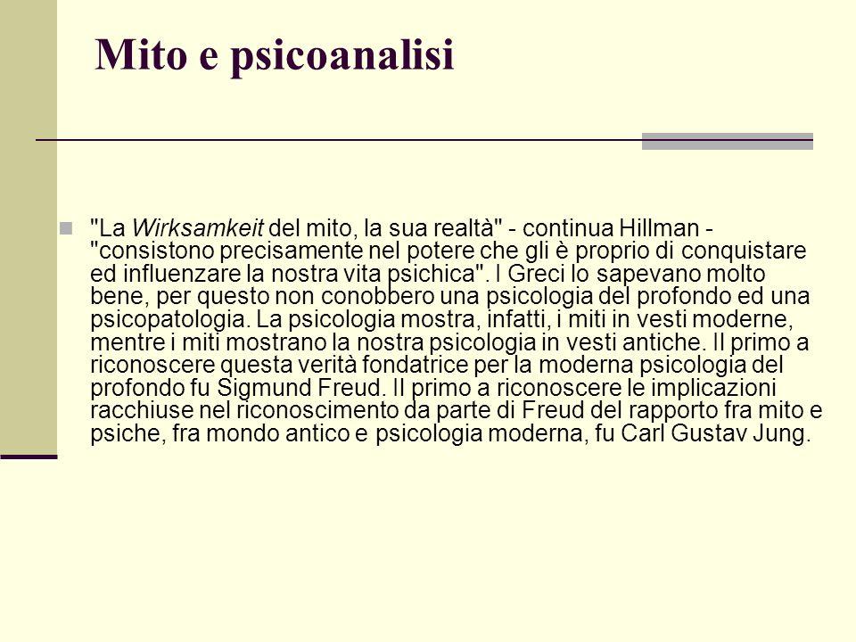 Mito e psicoanalisi La Wirksamkeit del mito, la sua realtà - continua Hillman - consistono precisamente nel potere che gli è proprio di conquistare ed influenzare la nostra vita psichica .