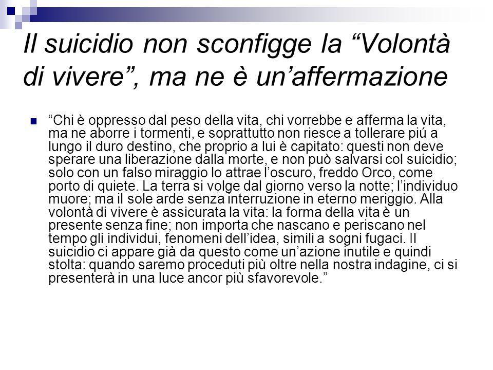 Il suicidio non sconfigge la Volontà di vivere, ma ne è unaffermazione Chi è oppresso dal peso della vita, chi vorrebbe e afferma la vita, ma ne aborr