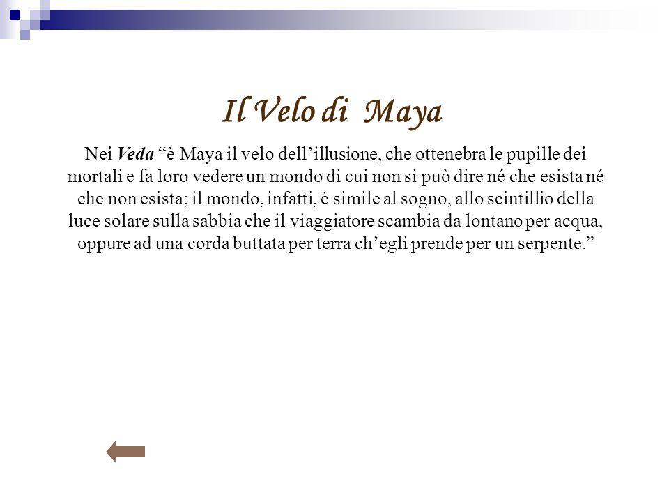 Il Velo di Maya Nei Veda è Maya il velo dellillusione, che ottenebra le pupille dei mortali e fa loro vedere un mondo di cui non si può dire né che es