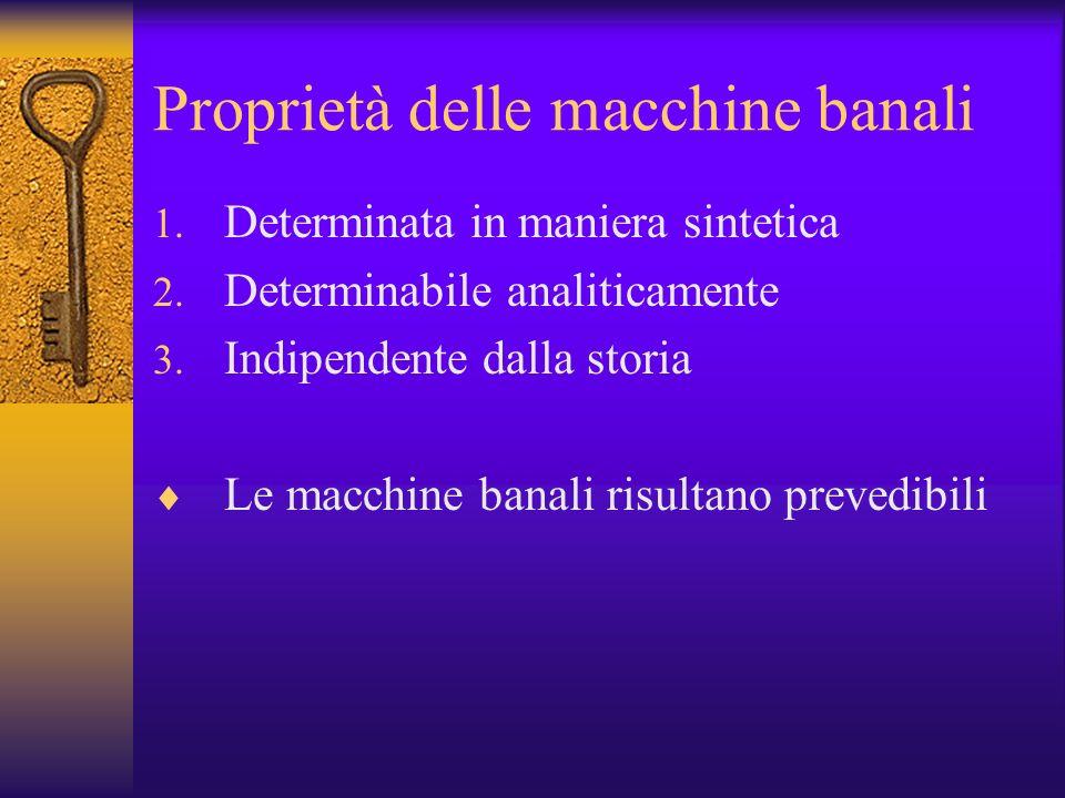 Proprietà delle macchine banali 1. Determinata in maniera sintetica 2. Determinabile analiticamente 3. Indipendente dalla storia Le macchine banali ri