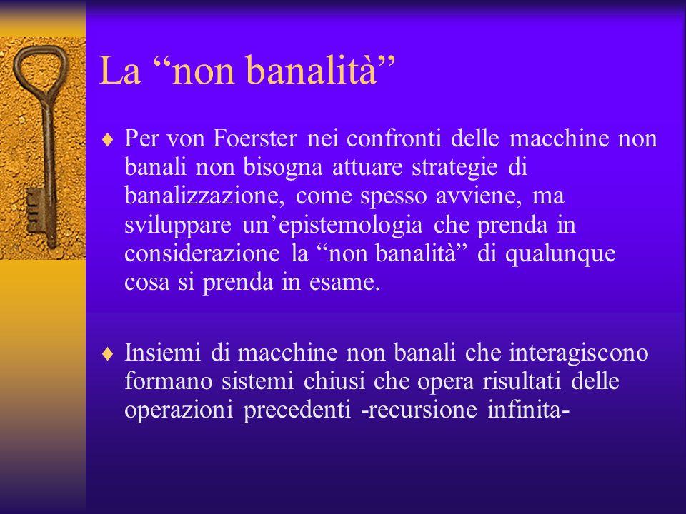La non banalità Per von Foerster nei confronti delle macchine non banali non bisogna attuare strategie di banalizzazione, come spesso avviene, ma svil