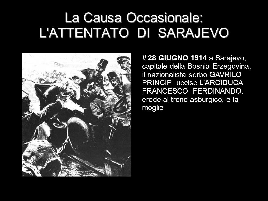 La Causa Occasionale: L'ATTENTATO DI SARAJEVO Il 28 GIUGNO 1914 a Sarajevo, capitale della Bosnia Erzegovina, il nazionalista serbo GAVRILO PRINCIP uc