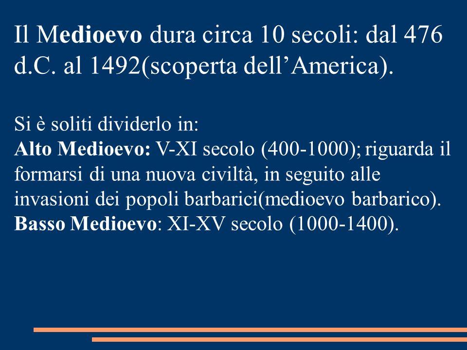 Il Medioevo dura circa 10 secoli: dal 476 d.C. al 1492(scoperta dellAmerica). Si è soliti dividerlo in: Alto Medioevo: V-XI secolo (400-1000); riguard