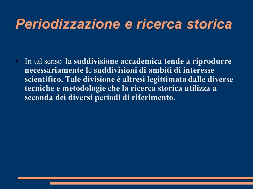Periodizzazione e ricerca storica In tal senso la suddivisione accademica tende a riprodurre necessariamente le suddivisioni di ambiti di interesse sc