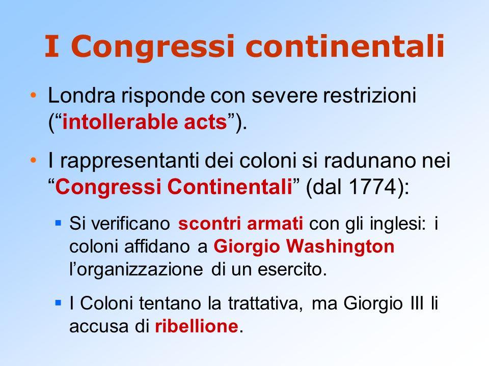 I Congressi continentali Londra risponde con severe restrizioni (intollerable acts). I rappresentanti dei coloni si radunano neiCongressi Continentali