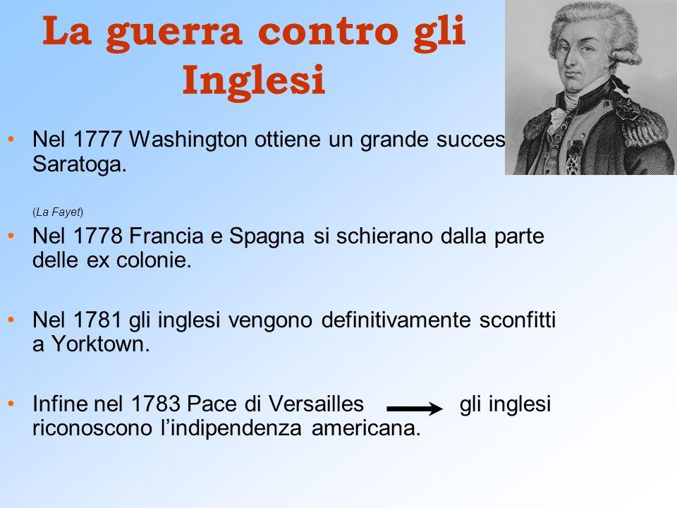 La guerra contro gli Inglesi Nel 1777 Washington ottiene un grande successo a Saratoga. (La Fayet) Nel 1778 Francia e Spagna si schierano dalla parte
