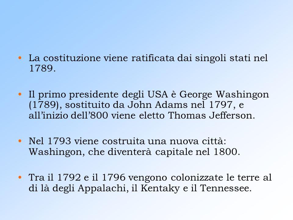 La costituzione viene ratificata dai singoli stati nel 1789. Il primo presidente degli USA è George Washingon (1789), sostituito da John Adams nel 179
