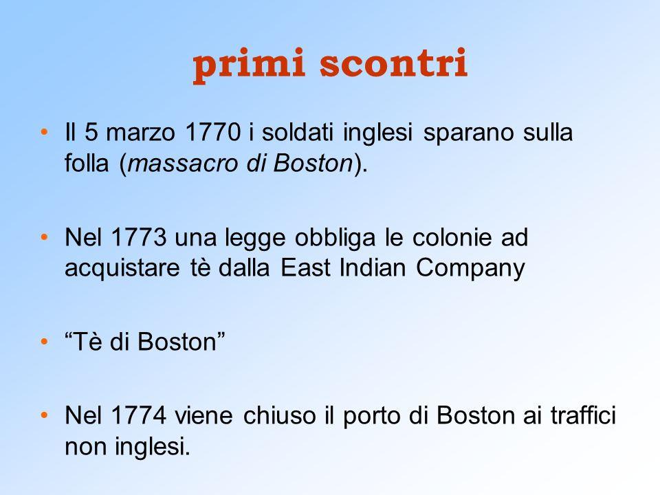 primi scontri Il 5 marzo 1770 i soldati inglesi sparano sulla folla (massacro di Boston). Nel 1773 una legge obbliga le colonie ad acquistare tè dalla