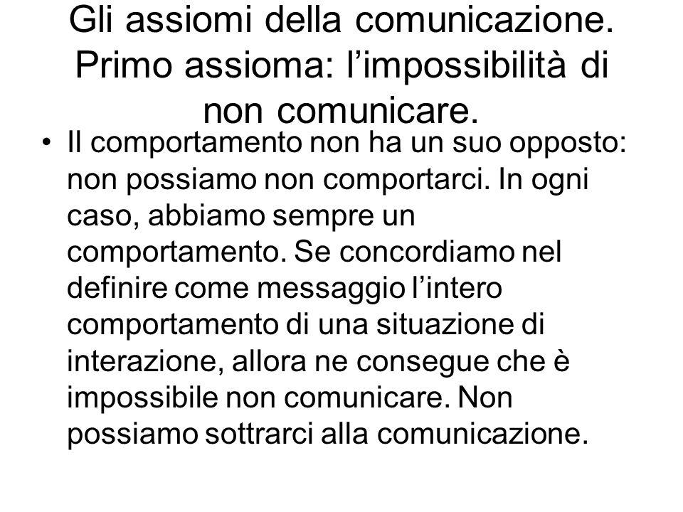 Gli assiomi della comunicazione. Primo assioma: limpossibilità di non comunicare. Il comportamento non ha un suo opposto: non possiamo non comportarci