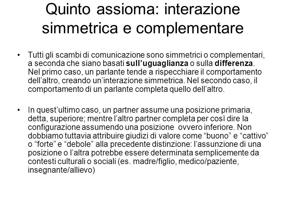 Quinto assioma: interazione simmetrica e complementare Tutti gli scambi di comunicazione sono simmetrici o complementari, a seconda che siano basati s