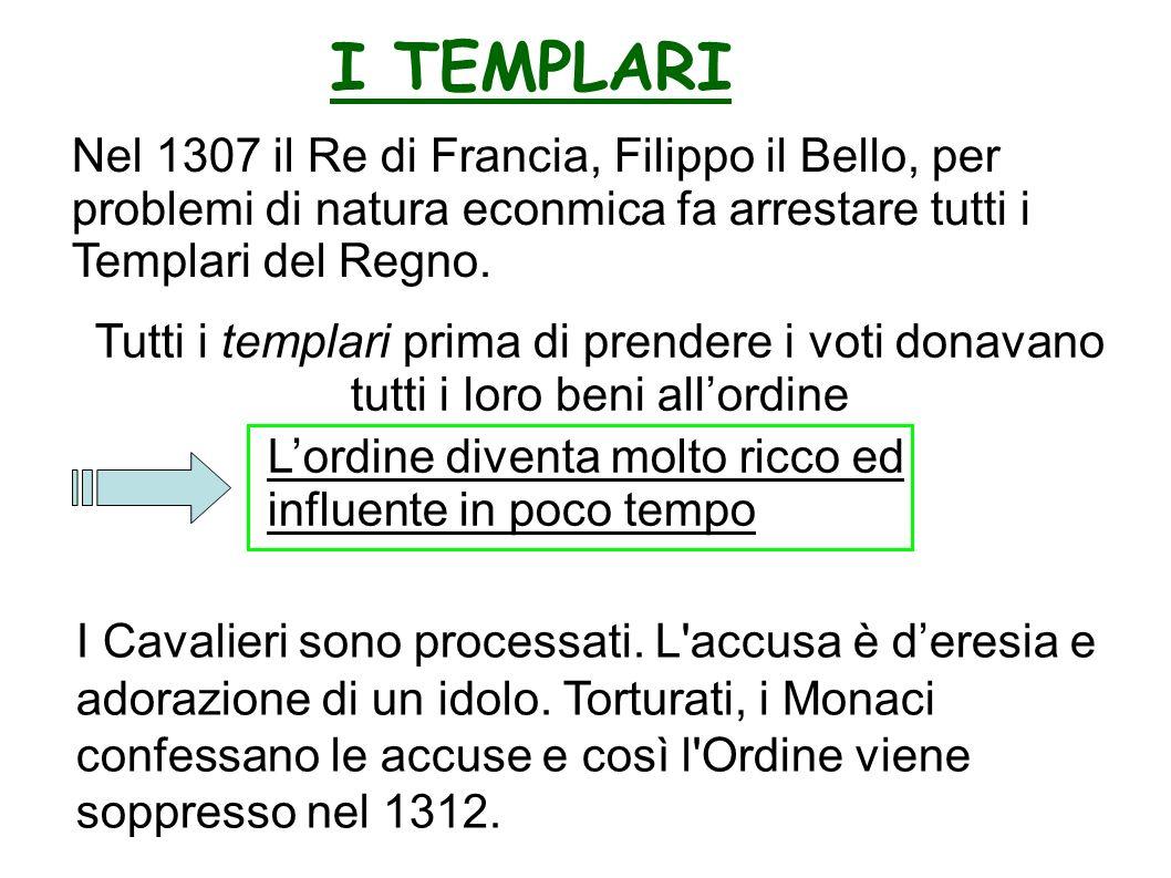 I TEMPLARI Tutti i templari prima di prendere i voti donavano tutti i loro beni allordine Nel 1307 il Re di Francia, Filippo il Bello, per problemi di natura econmica fa arrestare tutti i Templari del Regno.