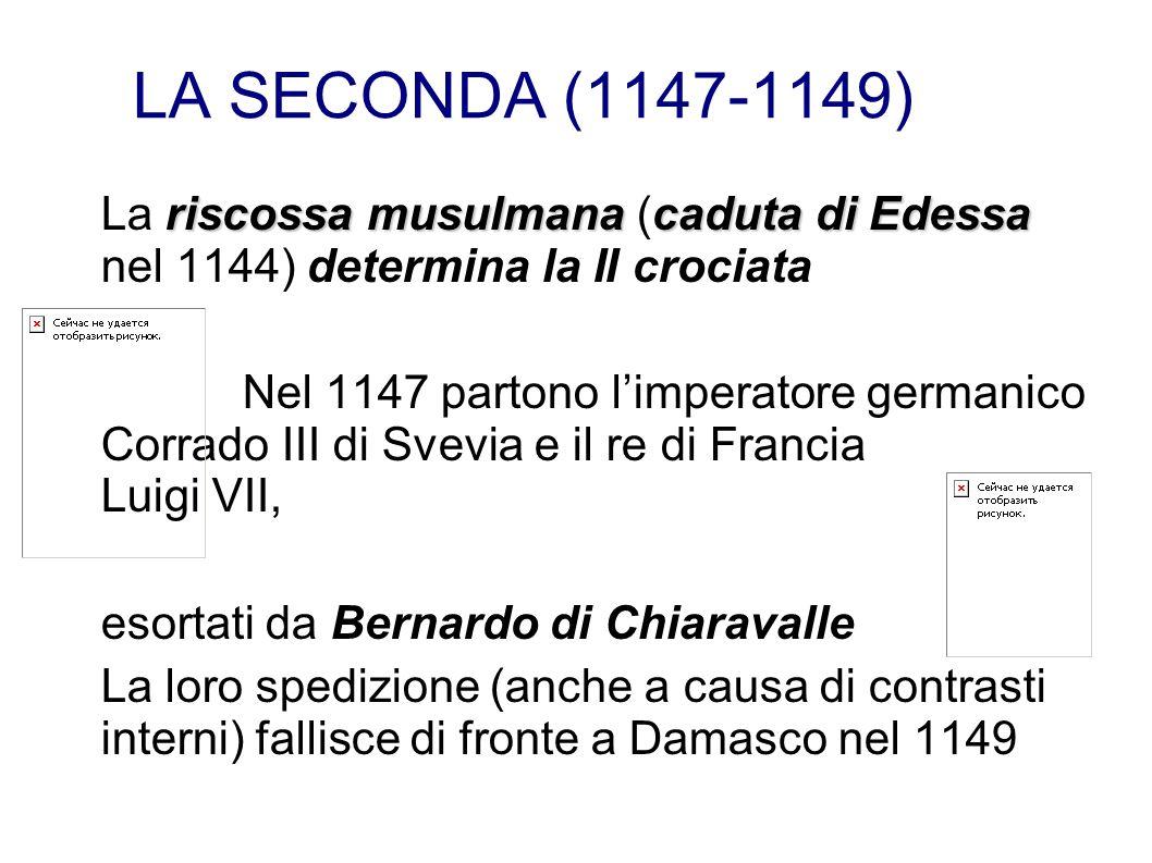 LA SECONDA (1147-1149) riscossa musulmanacaduta di Edessa La riscossa musulmana (caduta di Edessa nel 1144) determina la II crociata Nel 1147 partono limperatore germanico Corrado III di Svevia e il re di Francia Luigi VII, esortati da Bernardo di Chiaravalle La loro spedizione (anche a causa di contrasti interni) fallisce di fronte a Damasco nel 1149