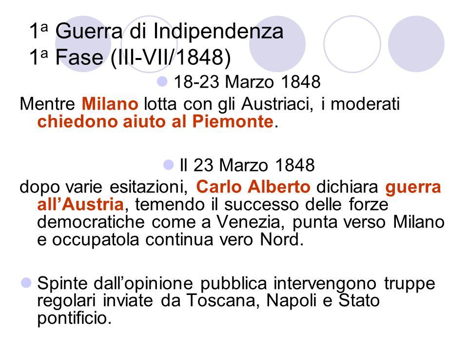 1 a Guerra di Indipendenza 1 a Fase (III-VII/1848) 18-23 Marzo 1848 Mentre Milano lotta con gli Austriaci, i moderati chiedono aiuto al Piemonte. Il 2