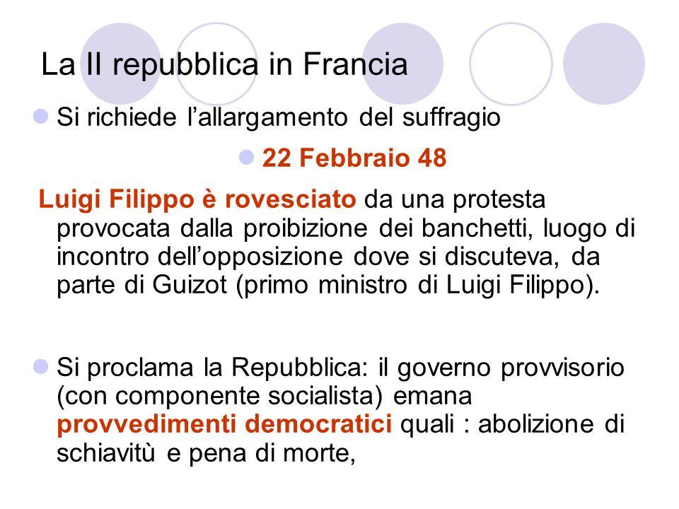 La II repubblica in Francia Si richiede lallargamento del suffragio 22 Febbraio 48 Luigi Filippo è rovesciato da una protesta provocata dalla proibizi