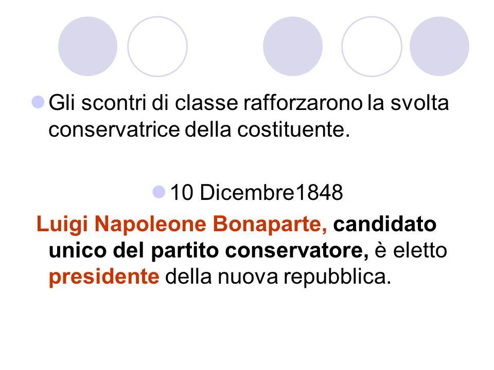 Gli scontri di classe rafforzarono la svolta conservatrice della costituente. 10 Dicembre1848 Luigi Napoleone Bonaparte, candidato unico del partito c