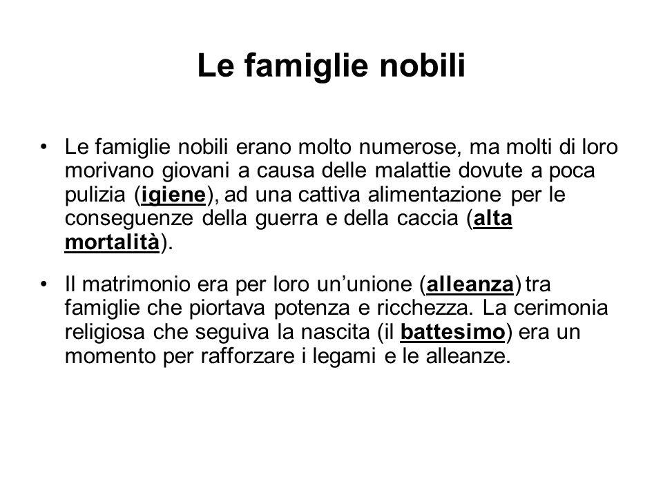 Le famiglie nobili Le famiglie nobili erano molto numerose, ma molti di loro morivano giovani a causa delle malattie dovute a poca pulizia (igiene), ad una cattiva alimentazione per le conseguenze della guerra e della caccia (alta mortalità).