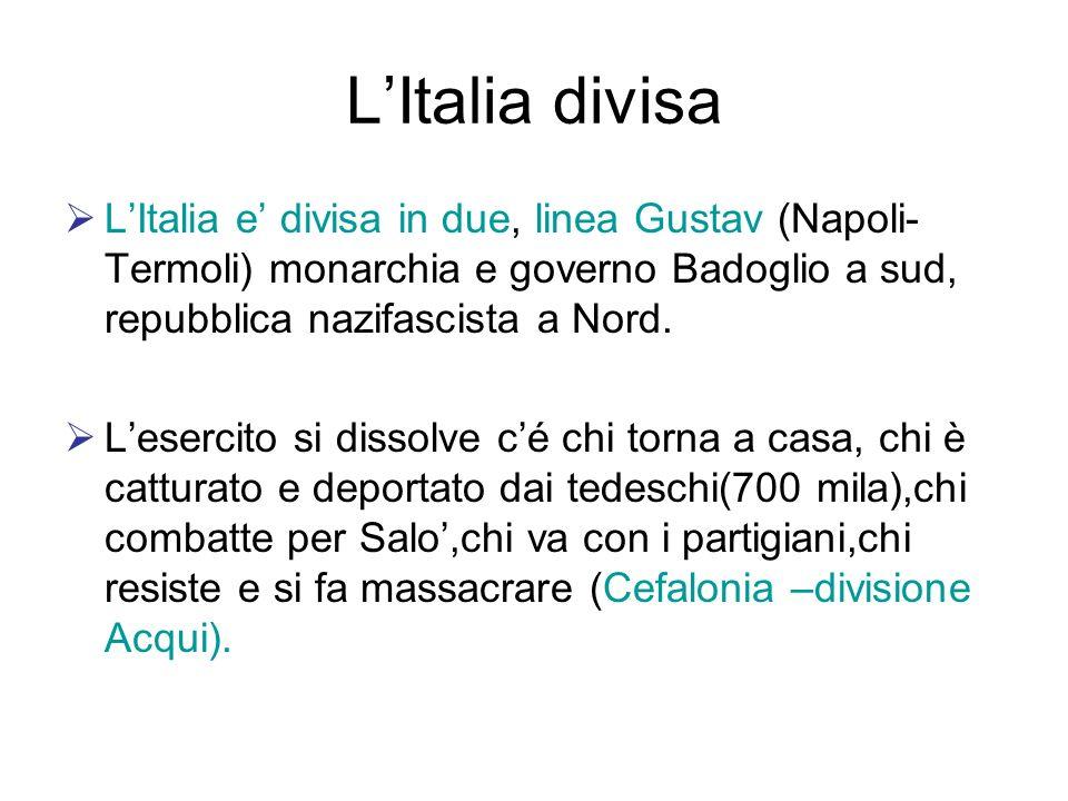 LItalia divisa LItalia e divisa in due, linea Gustav (Napoli- Termoli) monarchia e governo Badoglio a sud, repubblica nazifascista a Nord. Lesercito s