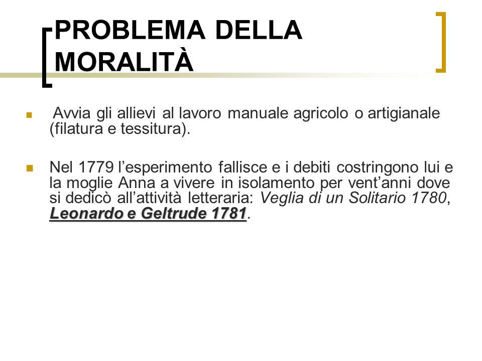 PROBLEMA DELLA MORALITÀ Avvia gli allievi al lavoro manuale agricolo o artigianale (filatura e tessitura). Leonardo e Geltrude 1781 Nel 1779 lesperime