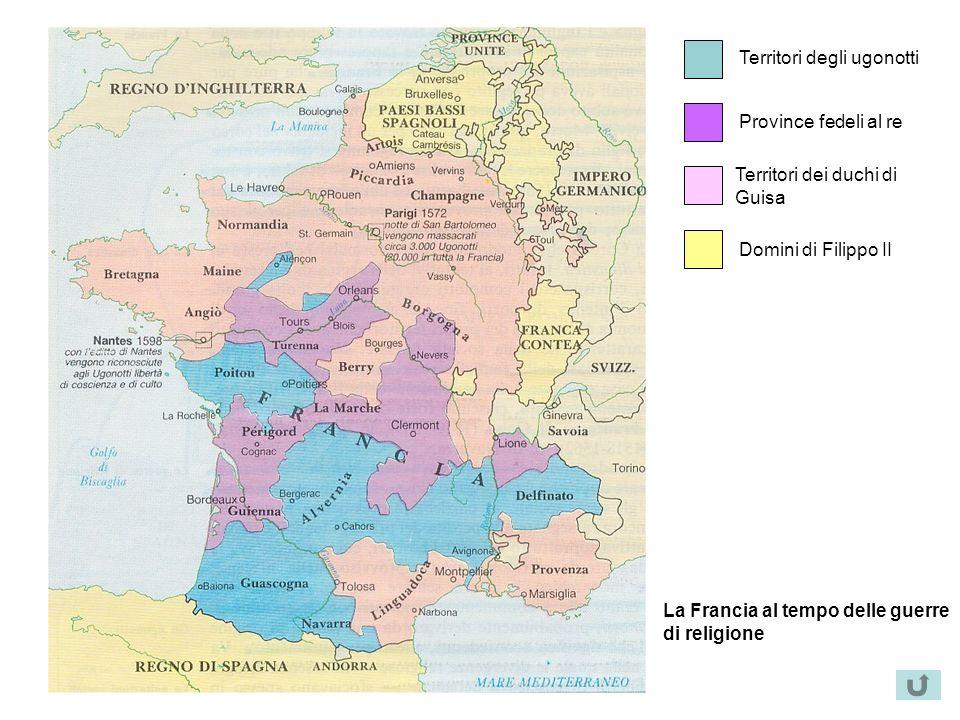 Territori degli ugonotti Province fedeli al re Territori dei duchi di Guisa Domini di Filippo II La Francia al tempo delle guerre di religione
