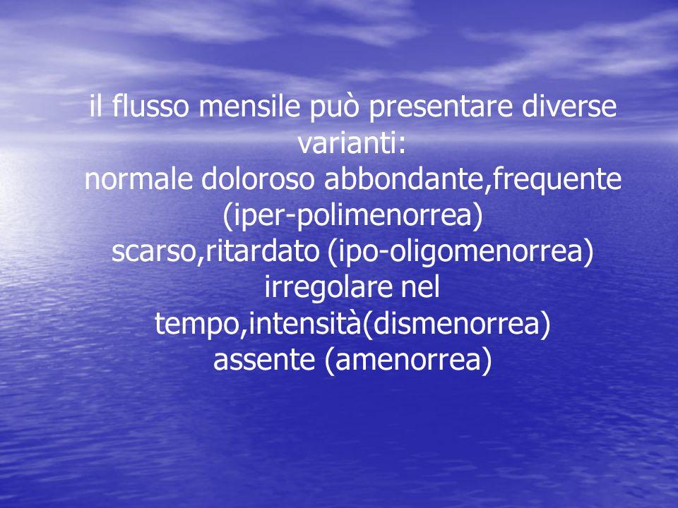 il flusso mensile può presentare diverse varianti: normale doloroso abbondante,frequente (iper-polimenorrea) scarso,ritardato (ipo-oligomenorrea) irre