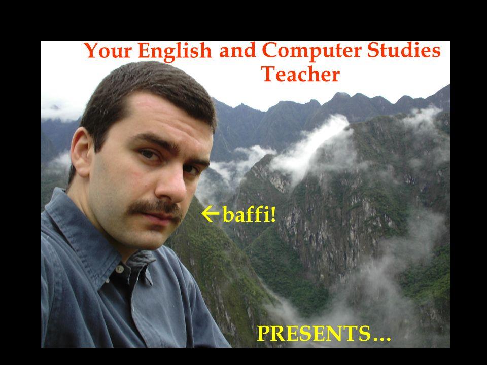 Your English Teacher baffi! PRESENTS… and Computer Studies