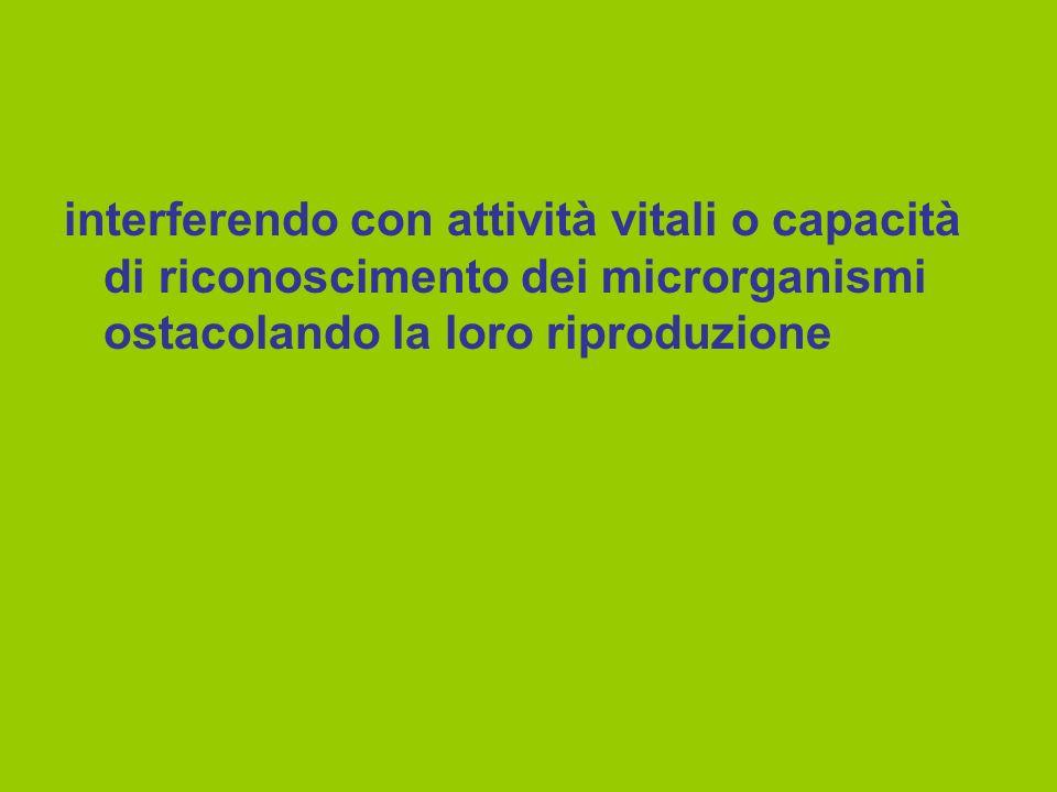 interferendo con attività vitali o capacità di riconoscimento dei microrganismi ostacolando la loro riproduzione