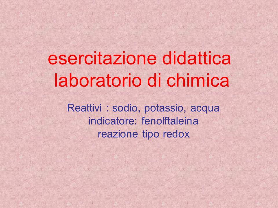 esercitazione didattica laboratorio di chimica Reattivi : sodio, potassio, acqua indicatore: fenolftaleina reazione tipo redox