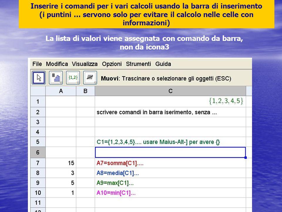 Inserire i comandi per i vari calcoli usando la barra di inserimento (i puntini … servono solo per evitare il calcolo nelle celle con informazioni) La lista di valori viene assegnata con comando da barra, non da icona3