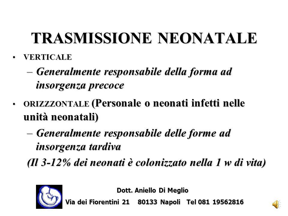 TRASMISSIONE NEONATALE VERTICALEVERTICALE –Generalmente responsabile della forma ad insorgenza precoce ORIZZZONTALE (Personale o neonati infetti nelle unità neonatali)ORIZZZONTALE (Personale o neonati infetti nelle unità neonatali) –Generalmente responsabile delle forme ad insorgenza tardiva (Il 3-12% dei neonati è colonizzato nella 1 w di vita) Dott.