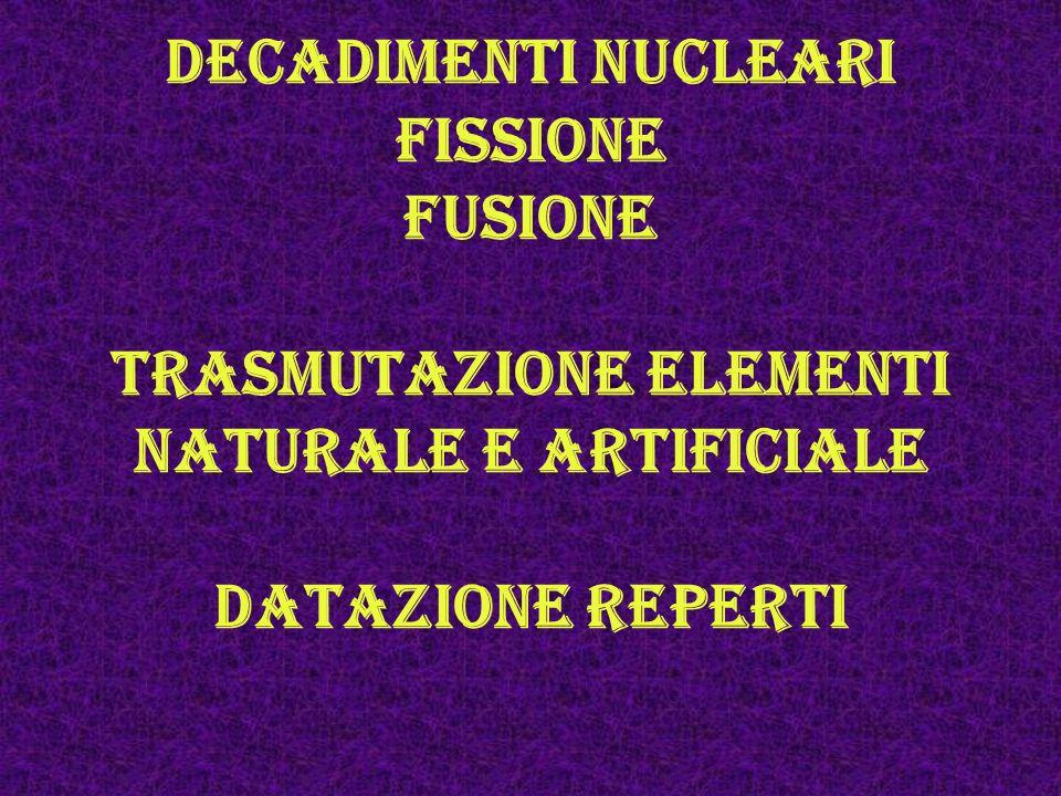 Decadimenti nucleari fissione fusione trasmutazione elementi naturale e artificiale datazione reperti