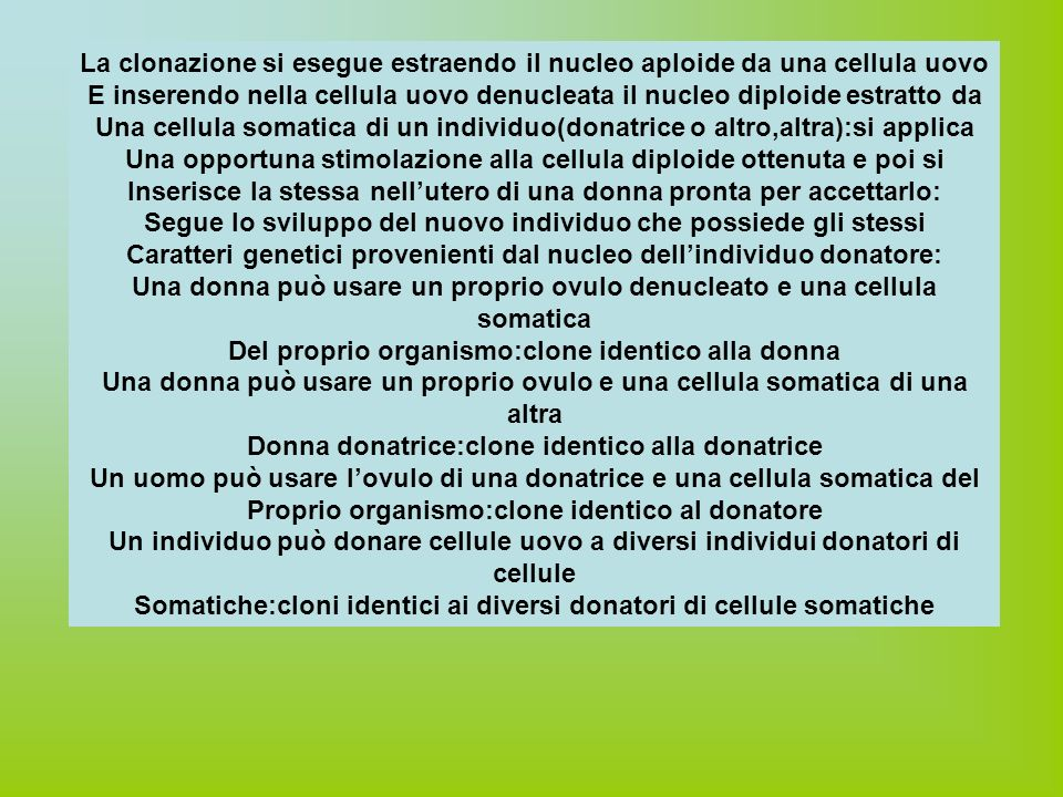 La clonazione si esegue estraendo il nucleo aploide da una cellula uovo E inserendo nella cellula uovo denucleata il nucleo diploide estratto da Una cellula somatica di un individuo(donatrice o altro,altra):si applica Una opportuna stimolazione alla cellula diploide ottenuta e poi si Inserisce la stessa nellutero di una donna pronta per accettarlo: Segue lo sviluppo del nuovo individuo che possiede gli stessi Caratteri genetici provenienti dal nucleo dellindividuo donatore: Una donna può usare un proprio ovulo denucleato e una cellula somatica Del proprio organismo:clone identico alla donna Una donna può usare un proprio ovulo e una cellula somatica di una altra Donna donatrice:clone identico alla donatrice Un uomo può usare lovulo di una donatrice e una cellula somatica del Proprio organismo:clone identico al donatore Un individuo può donare cellule uovo a diversi individui donatori di cellule Somatiche:cloni identici ai diversi donatori di cellule somatiche