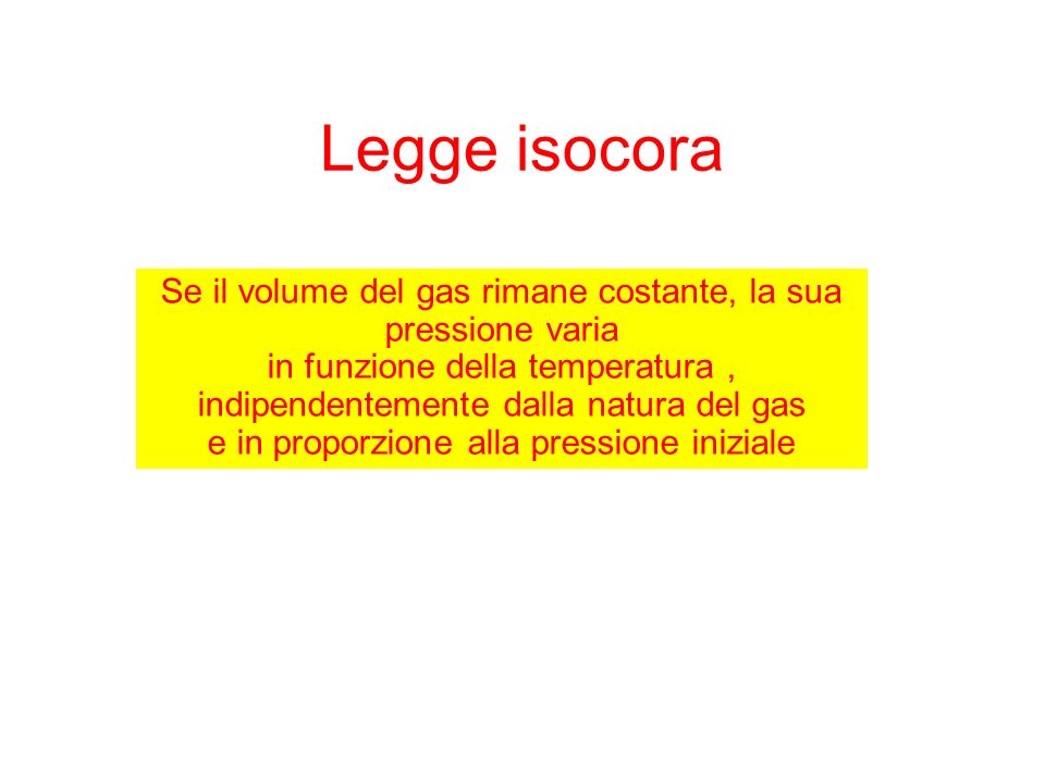 Legge isocora Se il volume del gas rimane costante, la sua pressione varia in funzione della temperatura, indipendentemente dalla natura del gas e in