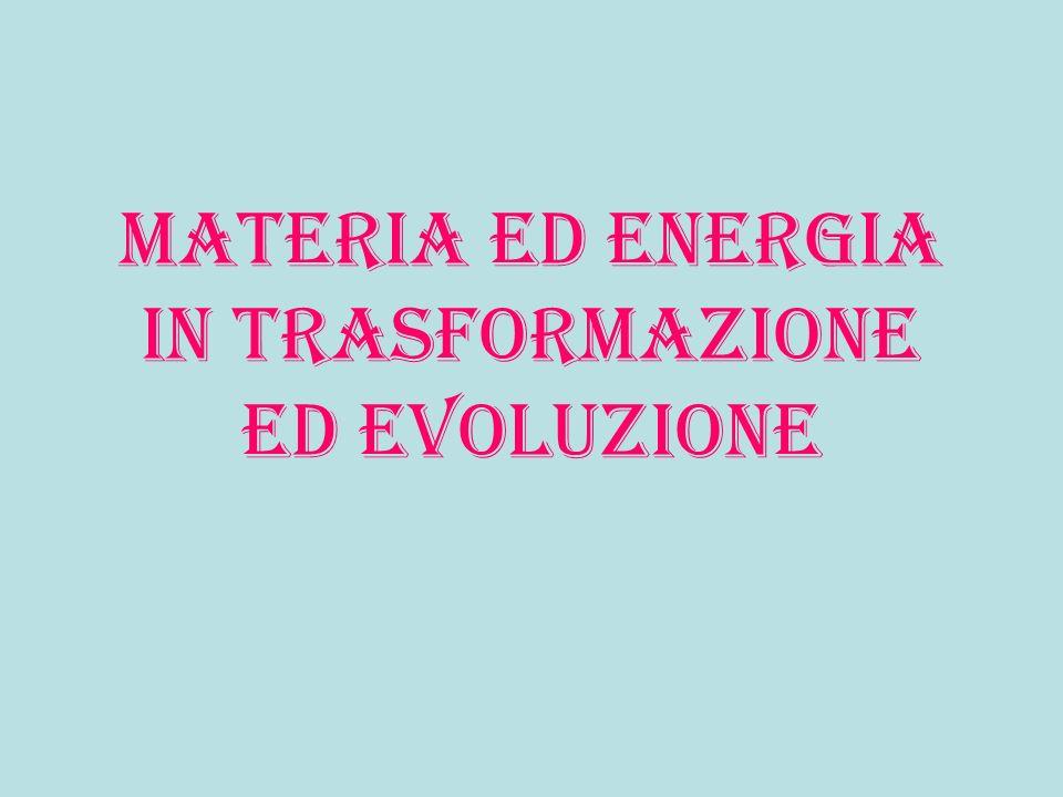 Materia ed energia in trasformazione ed evoluzione