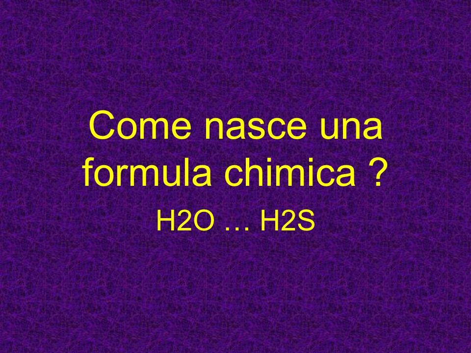 Come nasce una formula chimica ? H2O … H2S