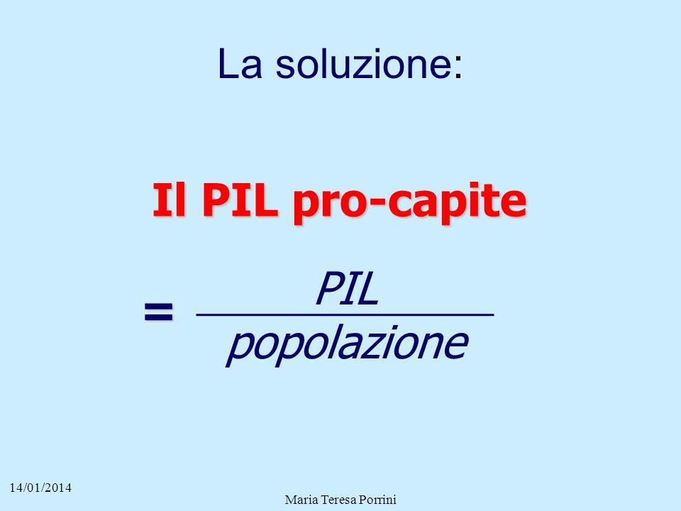 La soluzione: 14/01/2014 Maria Teresa Porrini PIL popolazione Il PIL pro-capite Il PIL pro-capite =