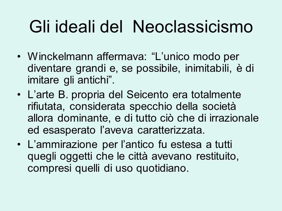 Gli ideali del Neoclassicismo Winckelmann affermava: Lunico modo per diventare grandi e, se possibile, inimitabili, è di imitare gli antichi. Larte B.