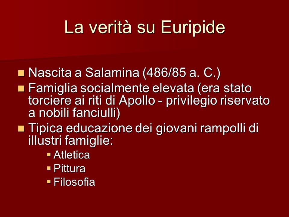 La verità su Euripide Nascita a Salamina (486/85 a. C.) Nascita a Salamina (486/85 a. C.) Famiglia socialmente elevata (era stato torciere ai riti di