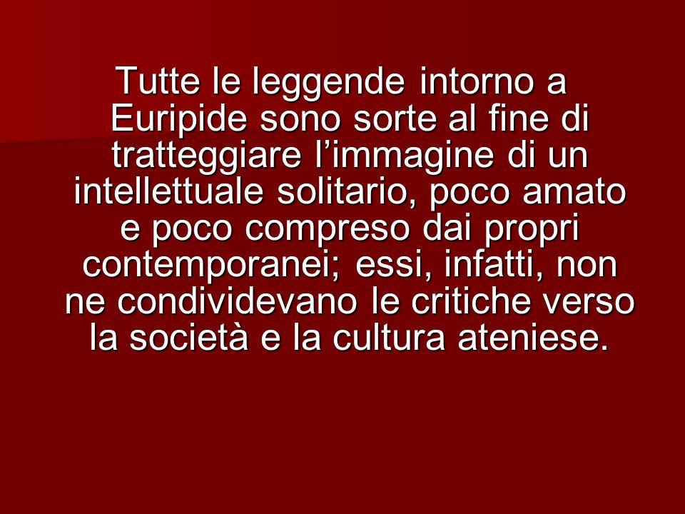 Tutte le leggende intorno a Euripide sono sorte al fine di tratteggiare limmagine di un intellettuale solitario, poco amato e poco compreso dai propri