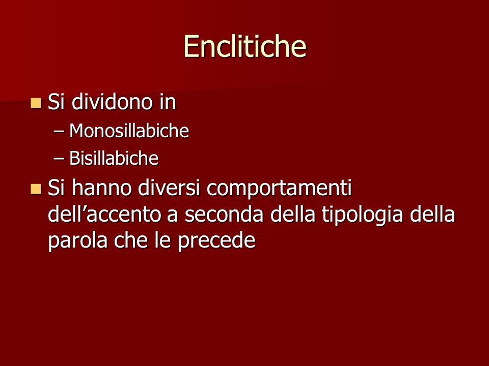 Enclitiche Si dividono in Si dividono in –Monosillabiche –Bisillabiche Si hanno diversi comportamenti dellaccento a seconda della tipologia della paro