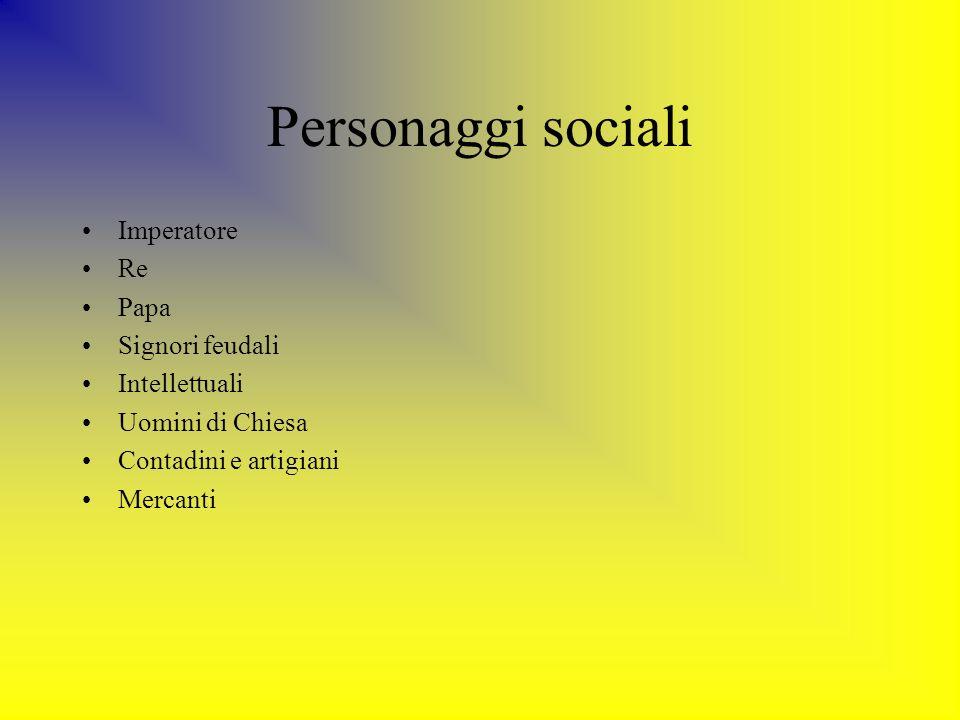 Personaggi sociali Imperatore Re Papa Signori feudali Intellettuali Uomini di Chiesa Contadini e artigiani Mercanti