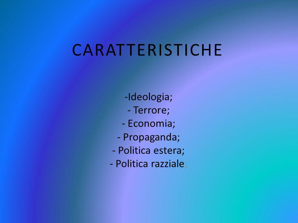 CARATTERISTICHE -Ideologia; - Terrore; - Economia; - Propaganda; - Politica estera; - Politica razziale;