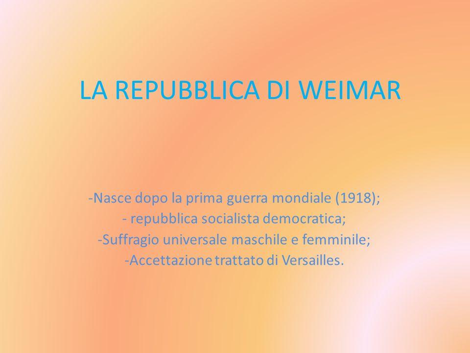 LA REPUBBLICA DI WEIMAR -Nasce dopo la prima guerra mondiale (1918); - repubblica socialista democratica; -Suffragio universale maschile e femminile;